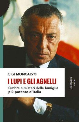 I LUPI E GLI AGNELLI: OMBRE E MISTERI DELLA FAMIGLIA PIU POTENTE D'ITALIA